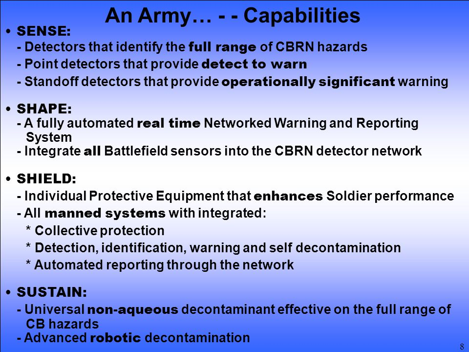 8 An Army… - - Capabilities SENSE: - Detectors that identify the full range of CBRN hazards - Point detectors that provide detect to warn - Standoff detectors that provide operationally significant warning SHAPE: - A fully automated real time Networked Warning and Reporting System - Integrate all Battlefield sensors into the CBRN detector network SHIELD: - Individual Protective Equipment that enhances Soldier performance - All manned systems with integrated: * Collective protection * Detection, identification, warning and self decontamination * Automated reporting through the network SUSTAIN: - Universal non-aqueous decontaminant effective on the full range of CB hazards - Advanced robotic decontamination
