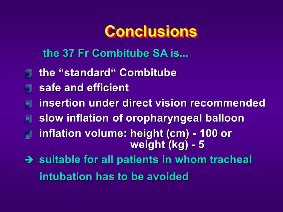 Conclusions 4 the standard Combitube 4 safe and efficient 4 insertion under direct vision recommended 4 slow inflation of oropharyngeal balloon 4 inflation volume: height (cm) - 100 or weight (kg) - 5 è suitable for all patients in whom tracheal intubation has to be avoided intubation has to be avoided the 37 Fr Combitube SA is...