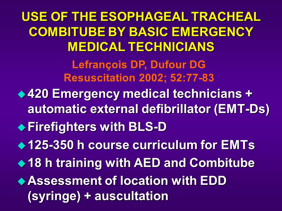 USE OF THE ESOPHAGEAL TRACHEAL COMBITUBE BY BASIC EMERGENCY MEDICAL TECHNICIANS u 420 Emergency medical technicians + automatic external defibrillator (EMT-Ds) u Firefighters with BLS-D u 125-350 h course curriculum for EMTs u 18 h training with AED and Combitube u Assessment of location with EDD (syringe) + auscultation Lefrançois DP, Dufour DG Resuscitation 2002; 52:77-83