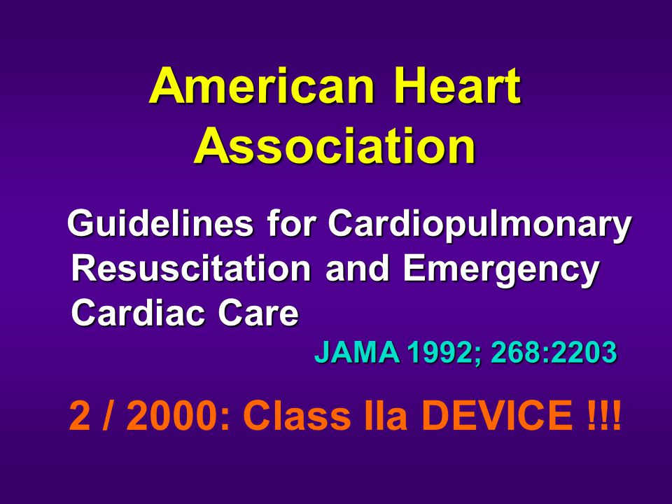 Guidelines for Cardiopulmonary Resuscitation and Emergency Cardiac Care Guidelines for Cardiopulmonary Resuscitation and Emergency Cardiac Care American Heart Association JAMA 1992; 268:2203 2 / 2000: Class IIa DEVICE !!!