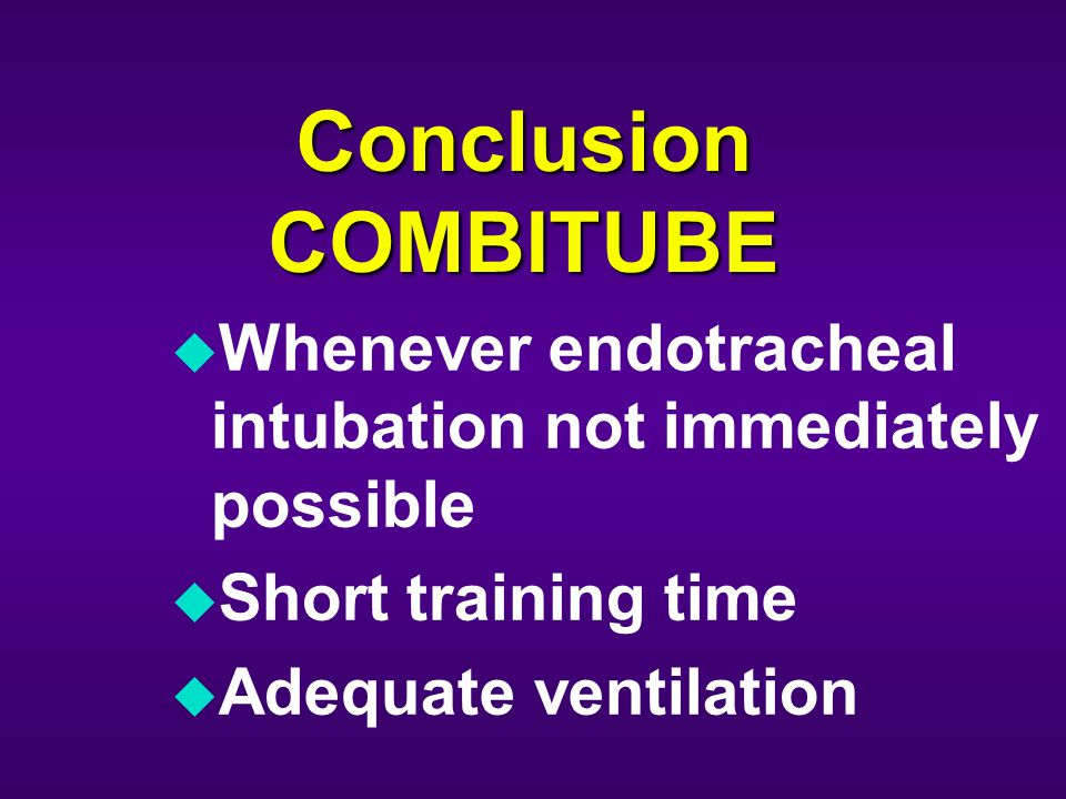 Conclusion COMBITUBE u Whenever endotracheal intubation not immediately possible u Short training time u Adequate ventilation