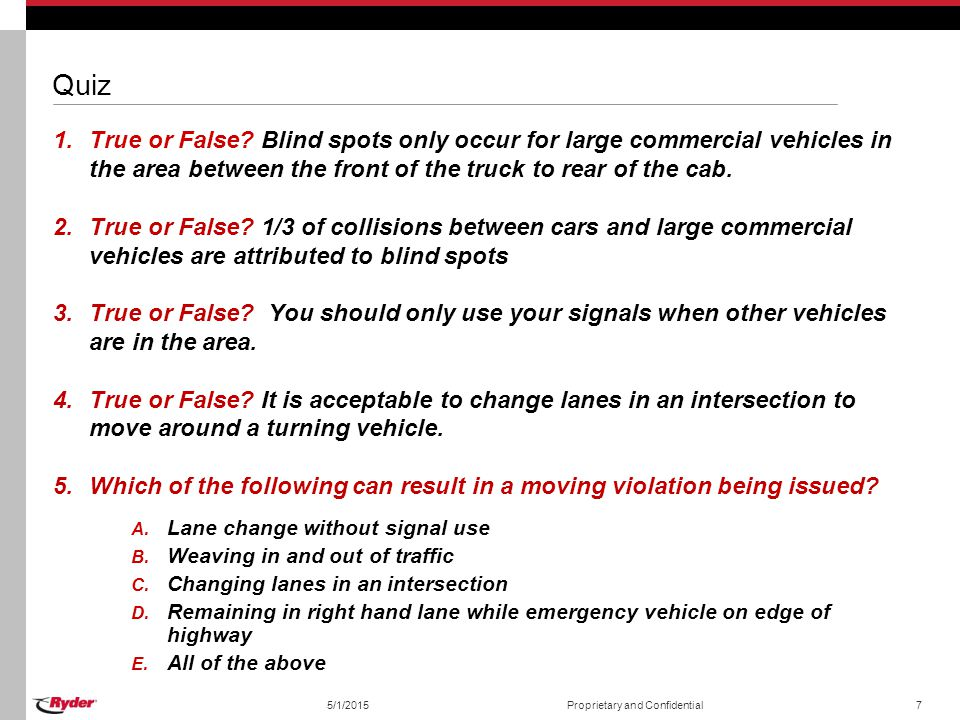 5/1/2015Proprietary and Confidential7 Quiz 1.True or False? Blind spots only occur for large commercial vehicles in the area between the front of the
