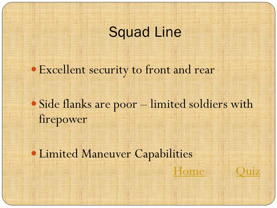 Squad Line Excellent security to front and rear Side flanks are poor – limited soldiers with firepower Limited Maneuver Capabilities HomeHome QuizQuiz