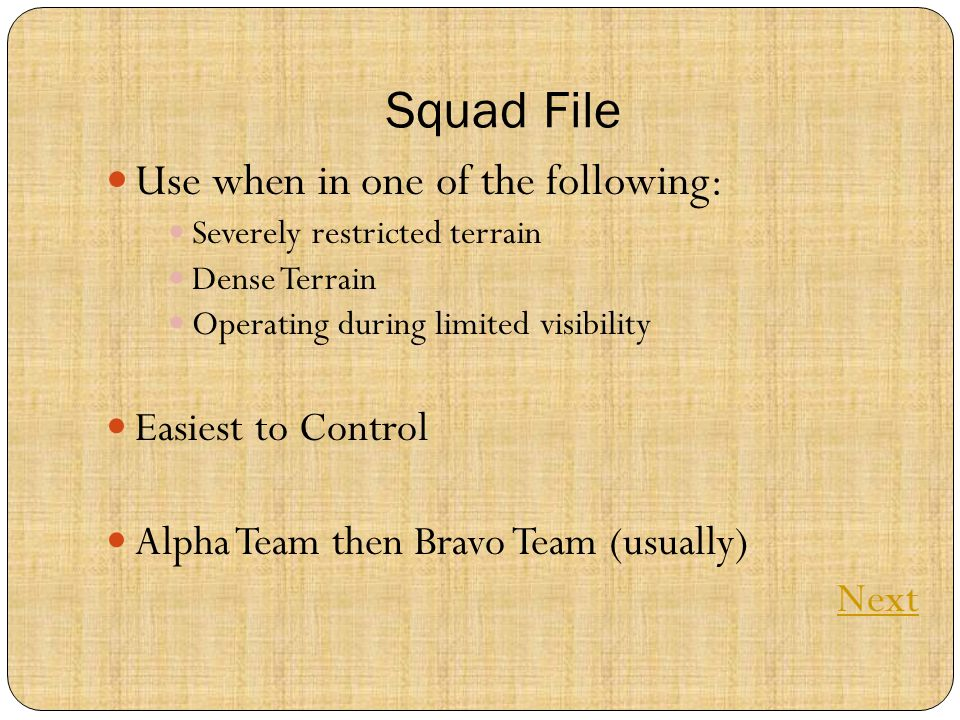 Squad File Use when in one of the following: Severely restricted terrain Dense Terrain Operating during limited visibility Easiest to Control Alpha Team then Bravo Team (usually) Next