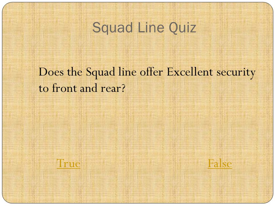 Squad Line Quiz Does the Squad line offer Excellent security to front and rear? TrueTrue FalseFalse
