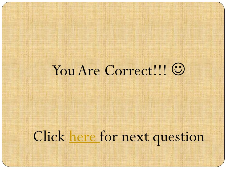 You Are Correct!!! Click here for next questionhere