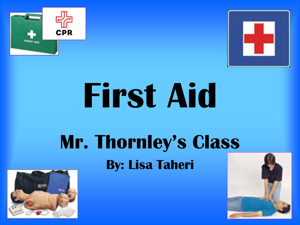 First Aid Mr. Thornley's Class By: Lisa Taheri