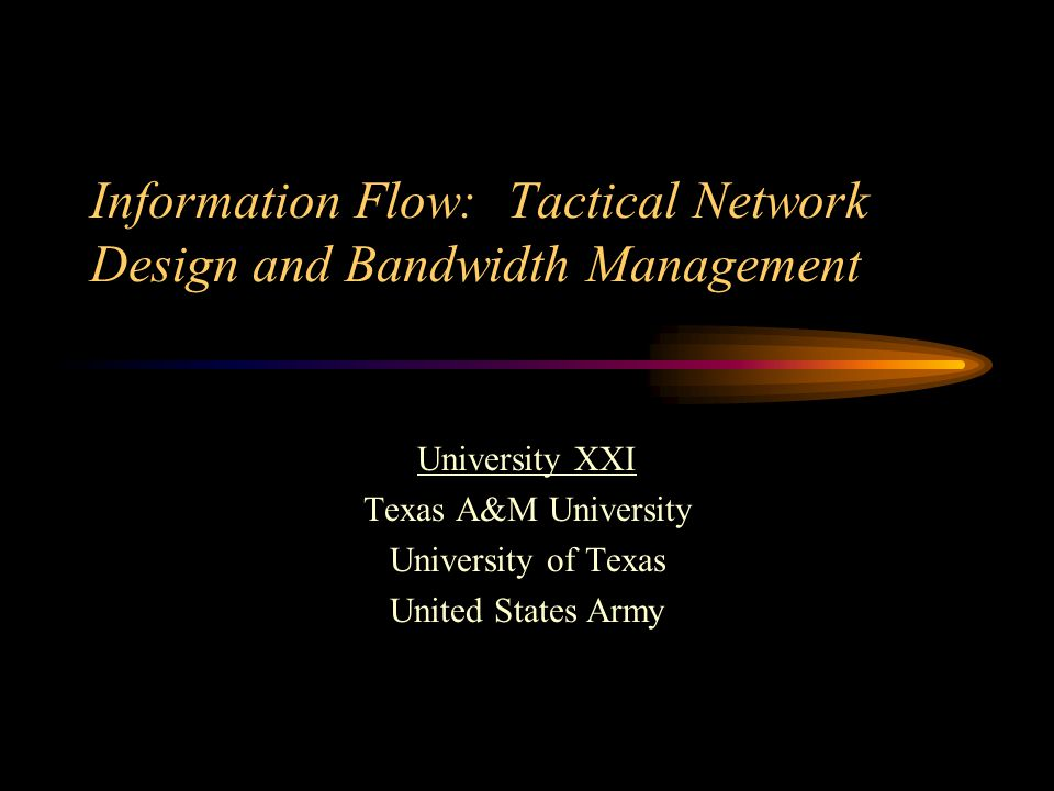 Information Flow: Tactical Network Design and Bandwidth Management University XXI Texas A&M University University of Texas United States Army