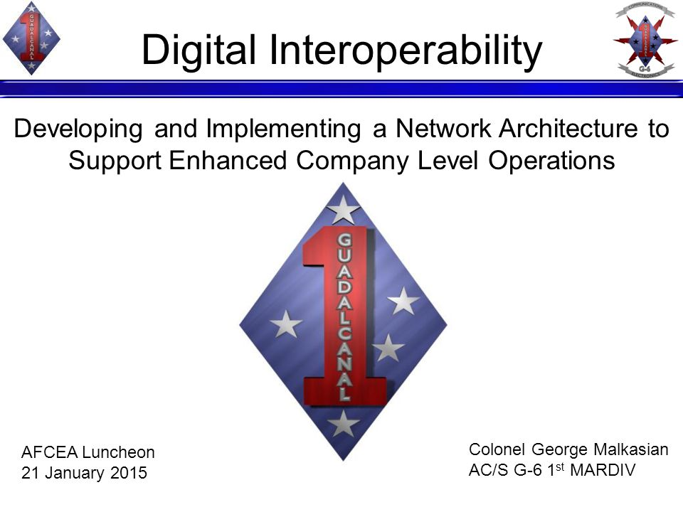 Digital Interoperability Developing and Implementing a Network Architecture to Support Enhanced Company Level Operations Colonel George Malkasian AC/S G-6 1 st MARDIV AFCEA Luncheon 21 January 2015