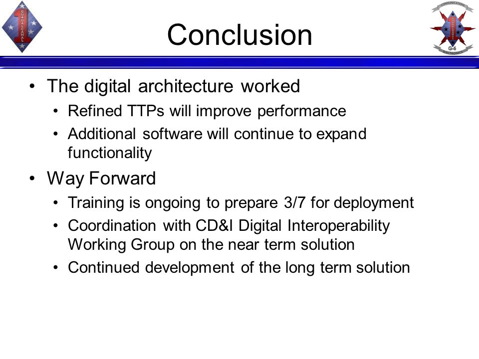 Conclusion The digital architecture worked Refined TTPs will improve performance Additional software will continue to expand functionality Way Forward Training is ongoing to prepare 3/7 for deployment Coordination with CD&I Digital Interoperability Working Group on the near term solution Continued development of the long term solution