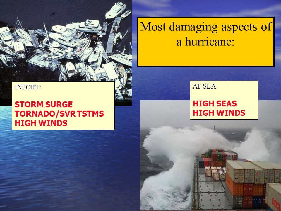 Most damaging aspects of a hurricane: AT SEA: HIGH SEAS HIGH WINDS INPORT: STORM SURGE TORNADO/SVR TSTMS HIGH WINDS