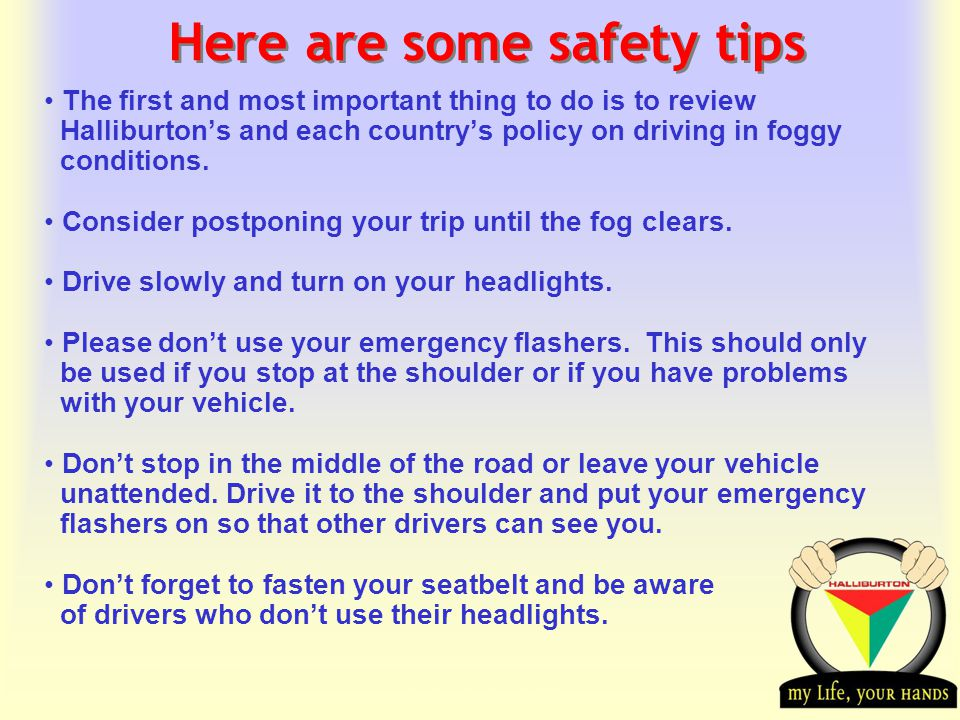 Transportation Tuesday Here are some safety tips The first and most important thing to do is to review Halliburton's and each country's policy on driving in foggy conditions.
