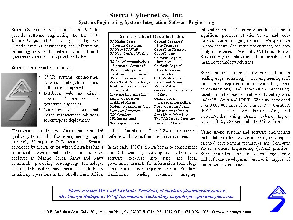 SIERRA'S SYSTEMS HAVE SUPPORTED MILITARY PROGRAMS FOR 25 YEARS PLRS/EPLRS Testing (WSMR, Fort Huachuca, Fort Hood, 29 Palms) PLRS/EPLRS Upgrades/Downsizing/Integration/Track Distribution (3 Systems) MCS Interop & Test Support, including CORPS Battle Simulator 3-Dimensional R-T Playback (Link Analysis) (1 System) 1981 - 1995 1990 – 1995 1990 - 2000 1995 - Present NTCS-AFLOAT OBU / OBE OED/KOED/ JCDX JMCIS/UB/COE TAC n Procurement JWID-95 Support ADCP/JMCIS/ GCCS / Interface COMM Links IAS (TOI) GCCS-M Segment EPLRS DCCR CHS & TAC-4 MK92 Expert System JPLRS RFXPLRS PLIS ATO Prototype (C2PC Module) Embedded Training USA/USMC USN USA / USN / USMC CM Support Joint Tactical Systems UAV Simulator JMCIS Virtual Seg SUN, HP, C and C ++, UNIX (HP-UX, SOLARIS) HP, C and C ++, UNIX (HP-UX, SOLARIS), NT, Visual Studio VAX, VMS,RDB, Intelligent Database Machine, Fortran, Ada, Tektronix GWS XPLRS Tactical C3 System – Deployed Client / Server System CHART 2.0 MAP Server, COE Maneuver Control UNIX, SUNOS, C, and C++, XWINDOWS, MOTIF JTRS Info Assurance JTIDS Network Design Facility Po Sheng Link 16 Battle Force Tactical Trainer Pro Clarity Visualization CECOM, PM ADDS, PM OPTADS MARCORSYSCOM, MCTSSA JITC ARL / SLAD NCCOSC MARCORSYSCOM, MCTSSA NCCOSC, SPAWAR, MARCORSYSCOM, MCTSSA ARL, INSCOM, WSMR SPAWAR, NSWC MARCORSYSCOM, MCTSSA PM TRCS, PM WIN-T, ARL/SLAD