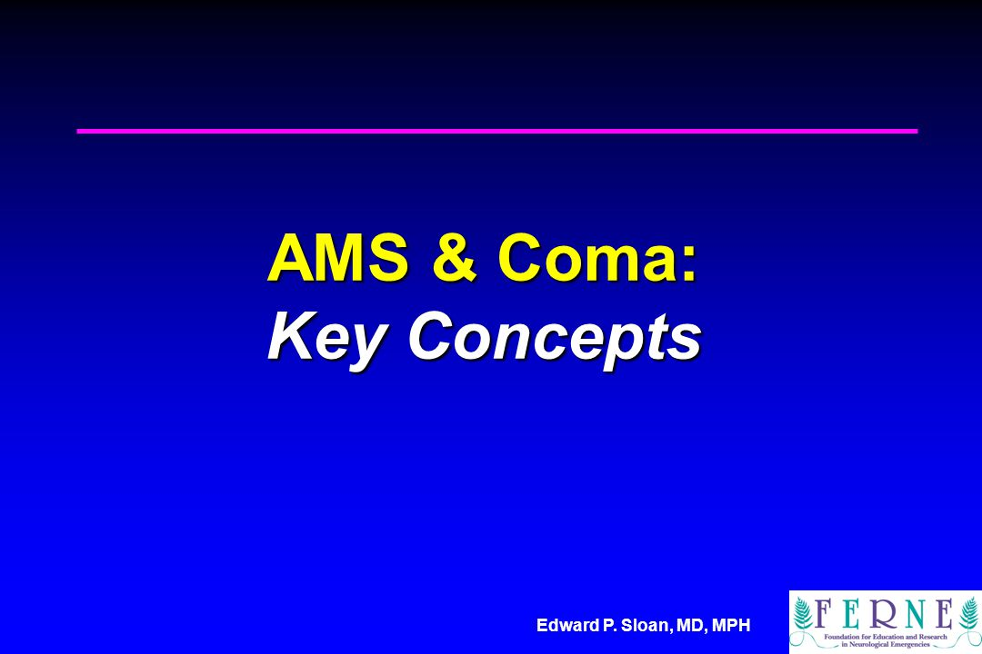 Edward P. Sloan, MD, MPH AMS & Coma: Key Concepts