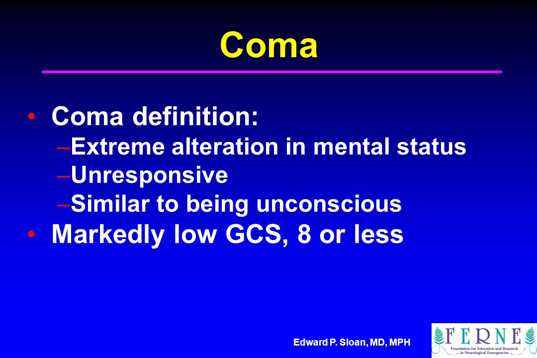 Edward P. Sloan, MD, MPH Coma Coma definition: –Extreme alteration in mental status –Unresponsive –Similar to being unconscious Markedly low GCS, 8 or