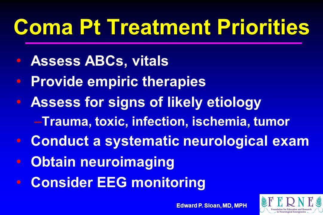 Edward P. Sloan, MD, MPH Coma Pt Treatment Priorities Assess ABCs, vitals Provide empiric therapies Assess for signs of likely etiology – Trauma, toxi