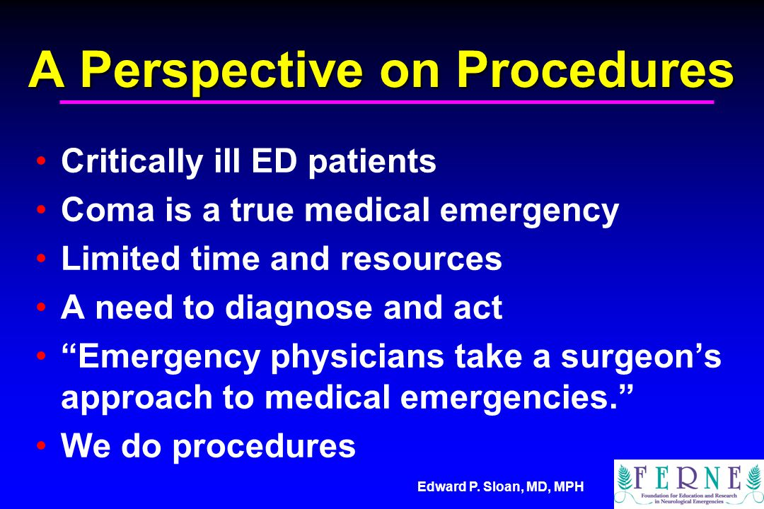 Edward P. Sloan, MD, MPH A Perspective on Procedures Critically ill ED patients Coma is a true medical emergency Limited time and resources A need to