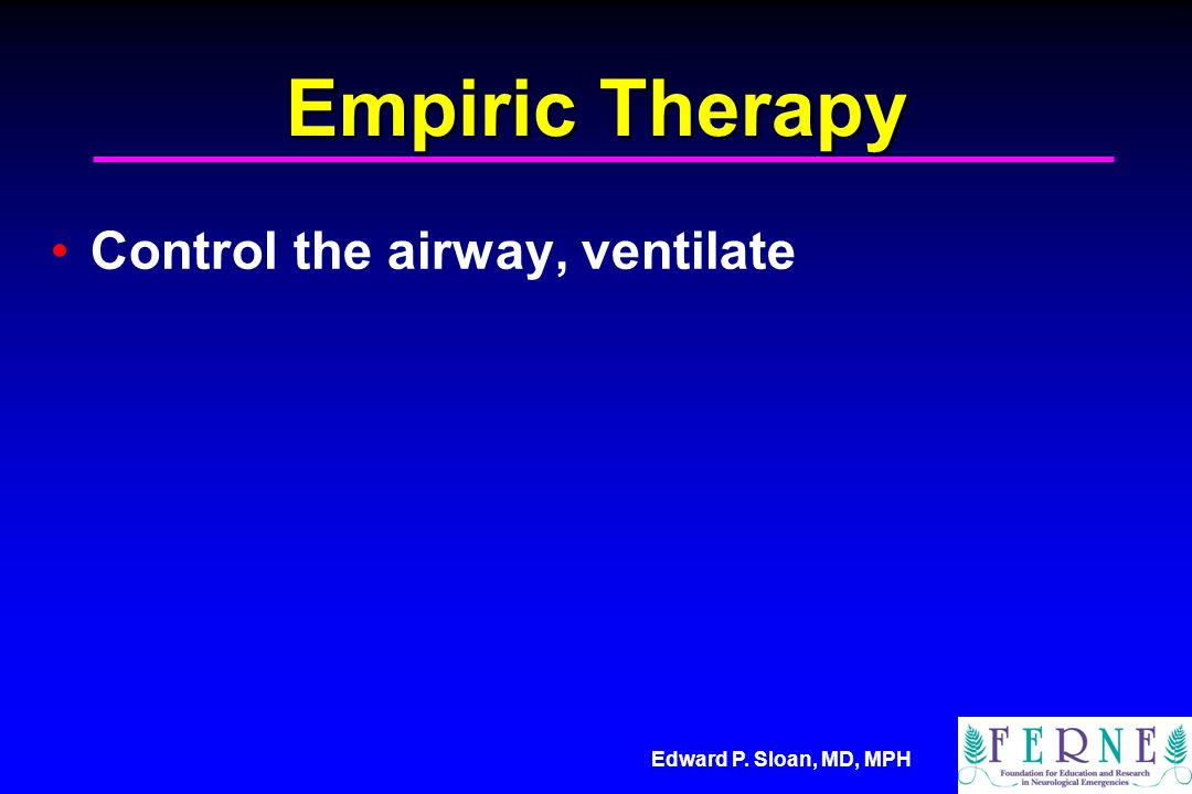 Edward P. Sloan, MD, MPH Empiric Therapy Control the airway, ventilate