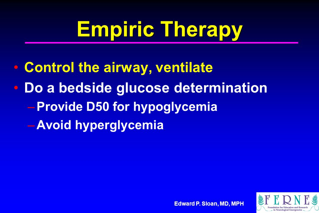Edward P. Sloan, MD, MPH Empiric Therapy Control the airway, ventilate Do a bedside glucose determination –Provide D50 for hypoglycemia –Avoid hypergl
