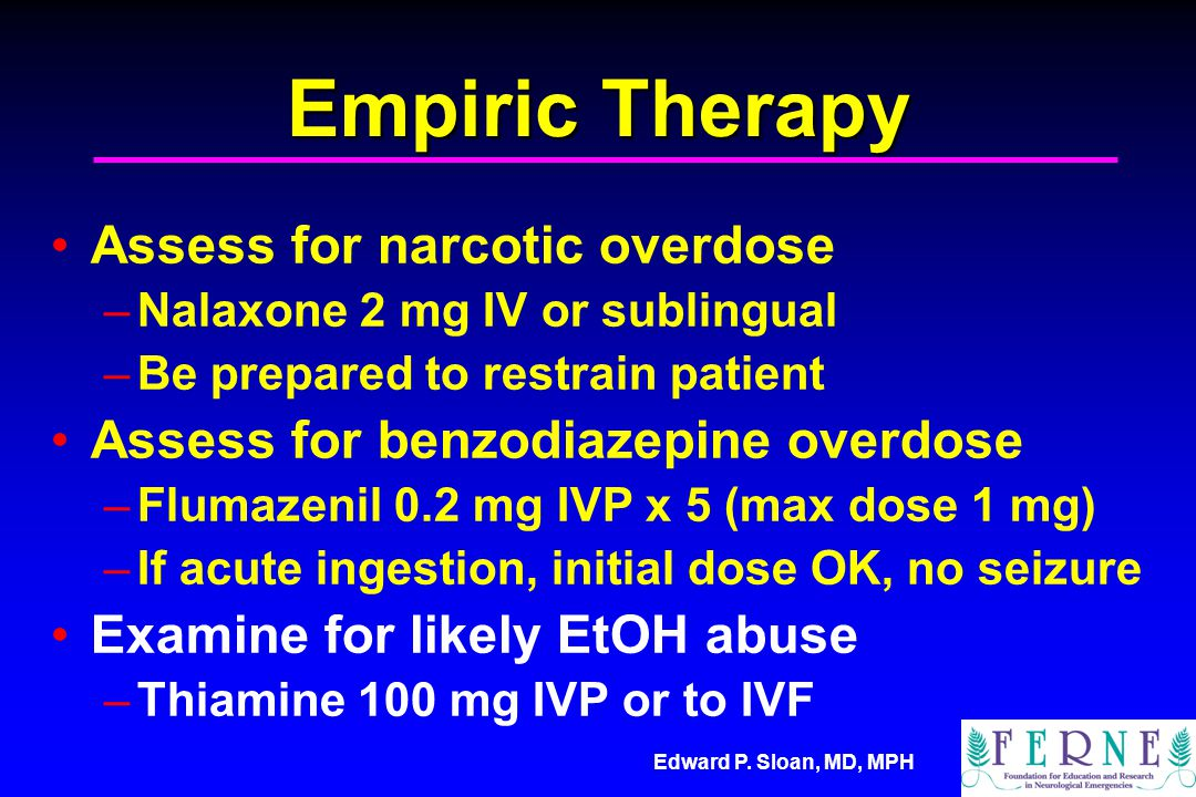 Edward P. Sloan, MD, MPH Empiric Therapy Assess for narcotic overdose –Nalaxone 2 mg IV or sublingual –Be prepared to restrain patient Assess for benz