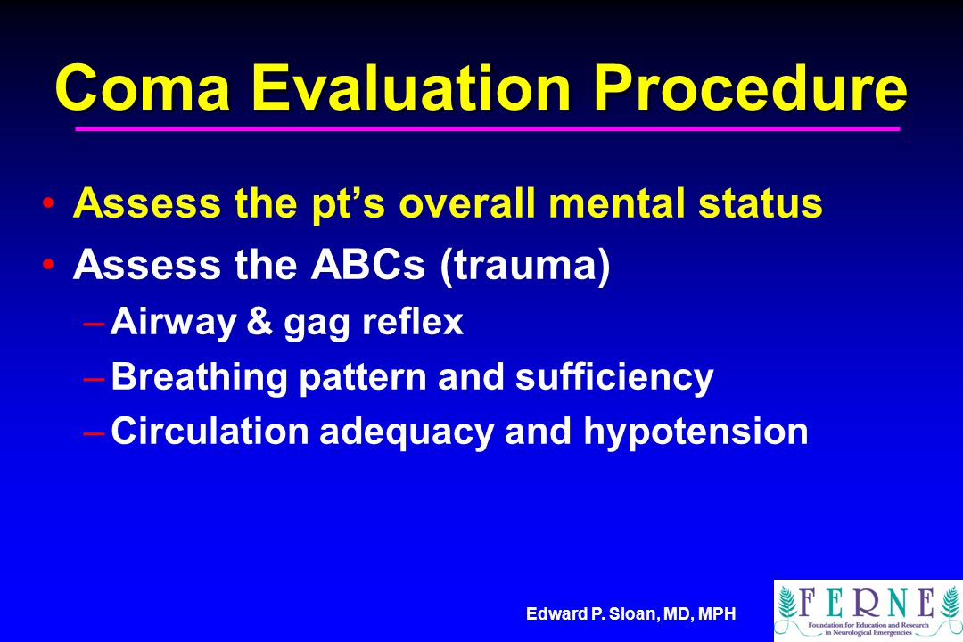 Edward P. Sloan, MD, MPH Coma Evaluation Procedure Assess the pt's overall mental status Assess the ABCs (trauma) –Airway & gag reflex –Breathing patt