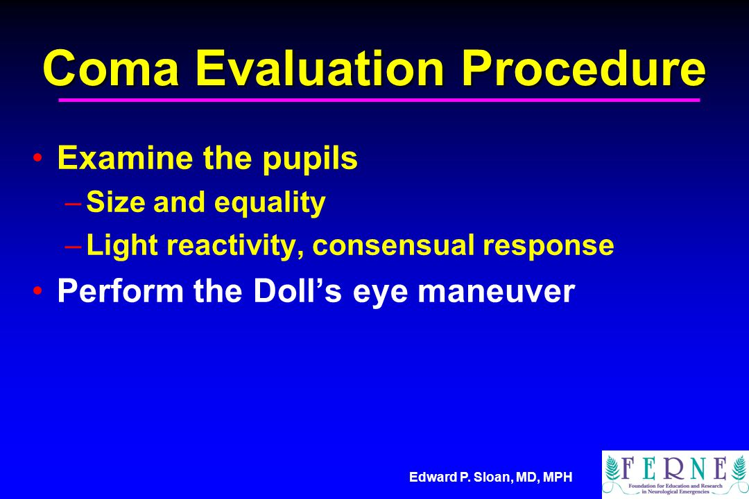 Edward P. Sloan, MD, MPH Coma Evaluation Procedure Examine the pupils –Size and equality –Light reactivity, consensual response Perform the Doll's eye