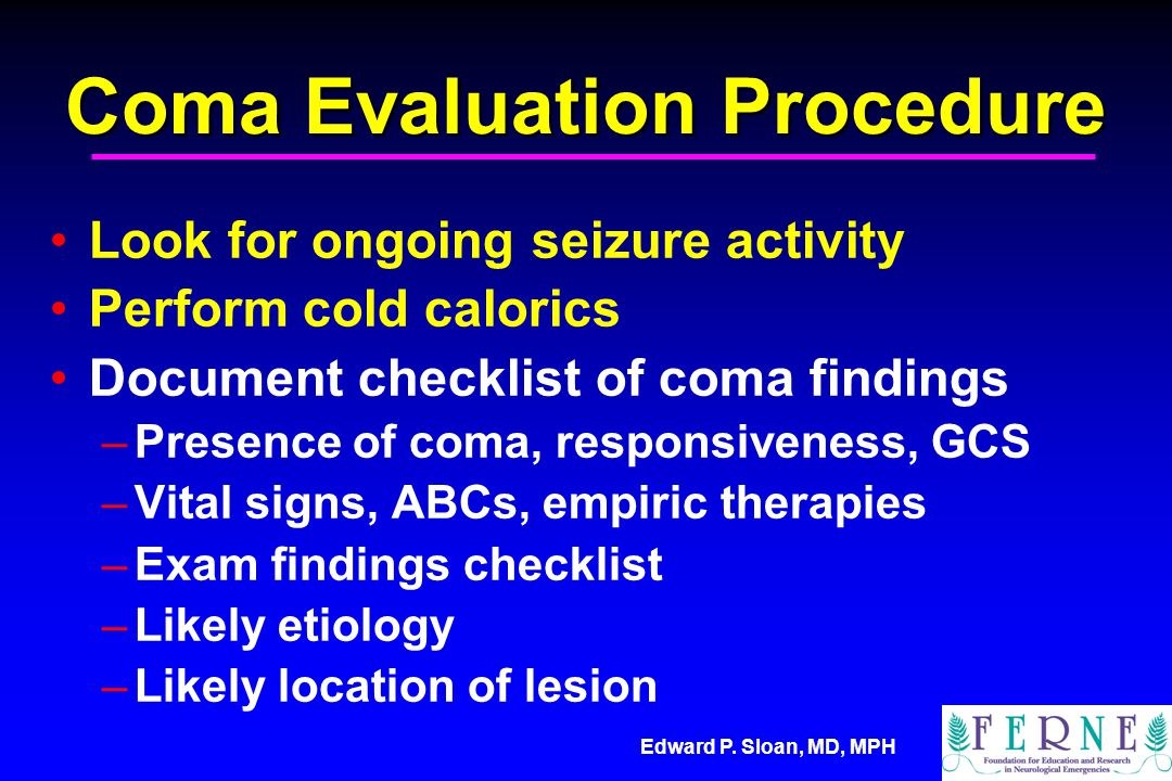 Edward P. Sloan, MD, MPH Coma Evaluation Procedure Look for ongoing seizure activity Perform cold calorics Document checklist of coma findings –Presen