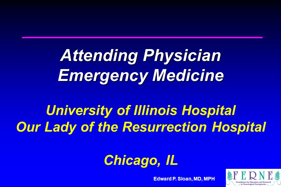 Edward P. Sloan, MD, MPH Attending Physician Emergency Medicine Attending Physician Emergency Medicine University of Illinois Hospital Our Lady of the