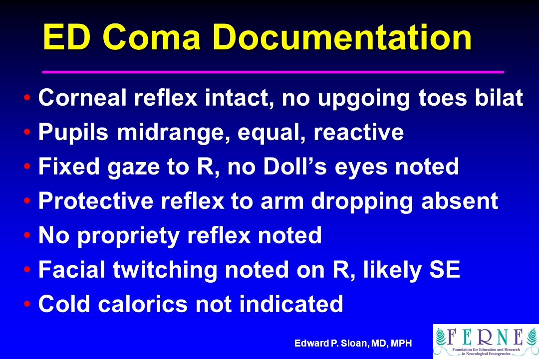 Edward P. Sloan, MD, MPH ED Coma Documentation Corneal reflex intact, no upgoing toes bilat Pupils midrange, equal, reactive Fixed gaze to R, no Doll'