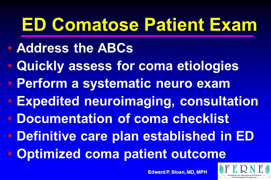 Edward P. Sloan, MD, MPH ED Comatose Patient Exam Address the ABCs Quickly assess for coma etiologies Perform a systematic neuro exam Expedited neuroi