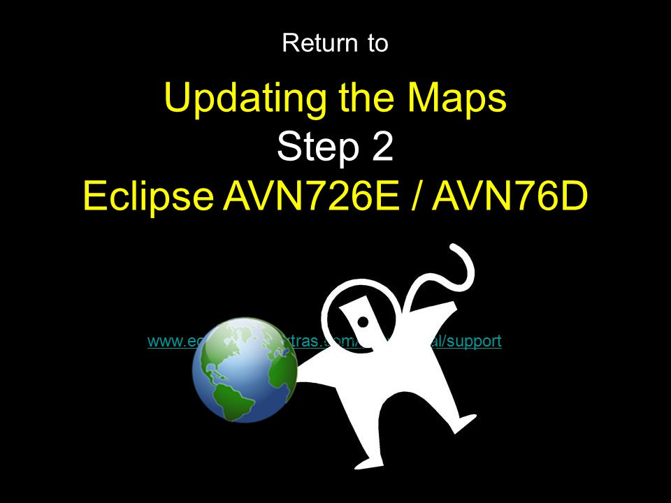Return to www.eclipse.naviextras.com/shop/portal/support Updating the Maps Step 2 Eclipse AVN726E / AVN76D