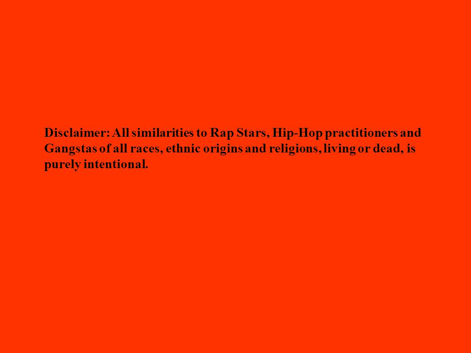Disclaimer: All similarities to Rap Stars, Hip-Hop practitioners and Gangstas of all races, ethnic origins and religions, living or dead, is purely intentional.