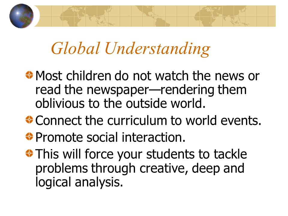 Global Understanding Most children do not watch the news or read the newspaper—rendering them oblivious to the outside world.