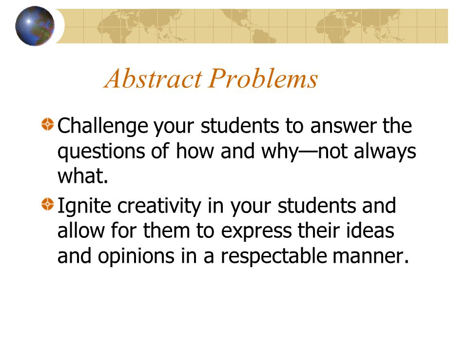 Abstract Problems Challenge your students to answer the questions of how and why—not always what.