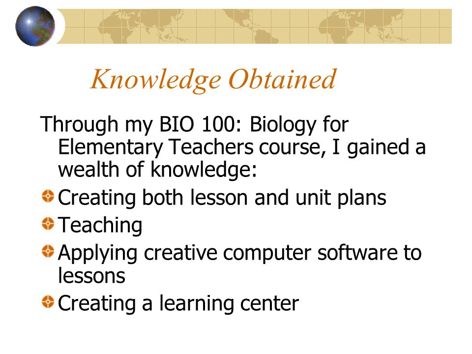 Knowledge Obtained Through my BIO 100: Biology for Elementary Teachers course, I gained a wealth of knowledge: Creating both lesson and unit plans Teaching Applying creative computer software to lessons Creating a learning center