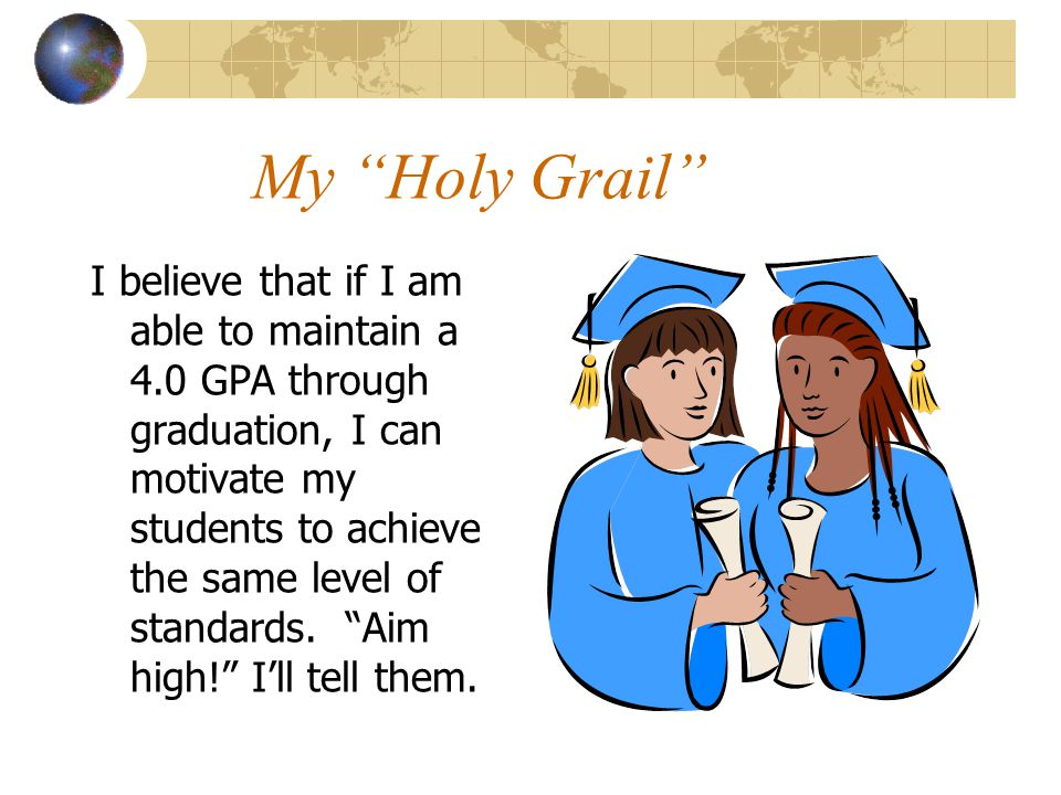 My Holy Grail I believe that if I am able to maintain a 4.0 GPA through graduation, I can motivate my students to achieve the same level of standards.