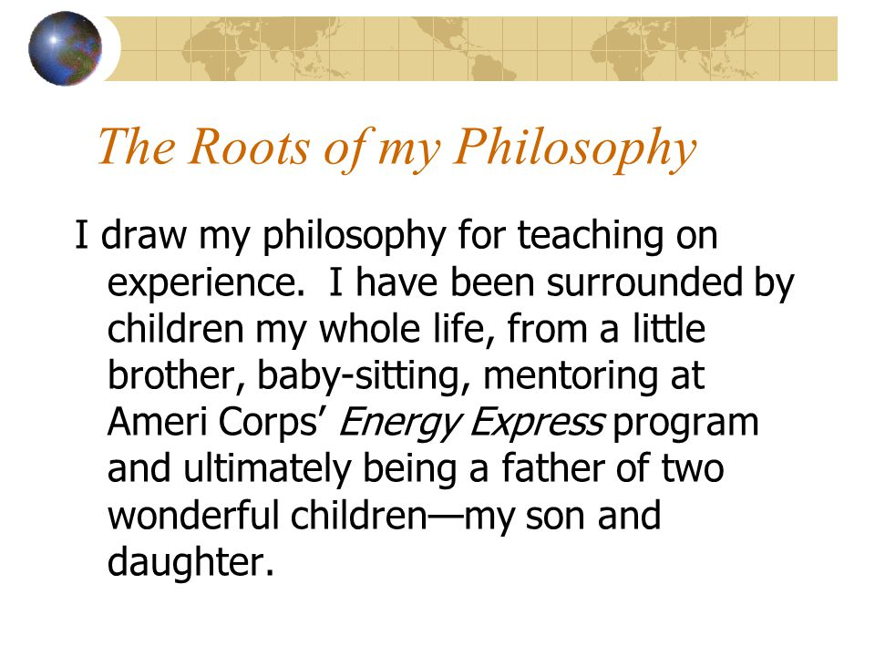 The Roots of my Philosophy I draw my philosophy for teaching on experience.