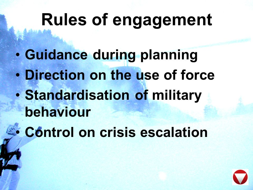 Rules of engagement Guidance during planning Direction on the use of force Standardisation of military behaviour Control on crisis escalation
