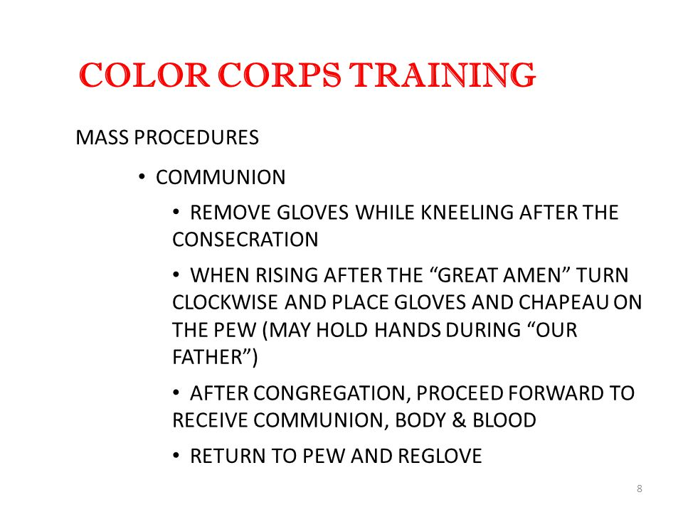 8 COLOR CORPS TRAINING MASS PROCEDURES REMOVE GLOVES WHILE KNEELING AFTER THE CONSECRATION WHEN RISING AFTER THE GREAT AMEN TURN CLOCKWISE AND PLACE GLOVES AND CHAPEAU ON THE PEW (MAY HOLD HANDS DURING OUR FATHER ) AFTER CONGREGATION, PROCEED FORWARD TO RECEIVE COMMUNION, BODY & BLOOD RETURN TO PEW AND REGLOVE COMMUNION