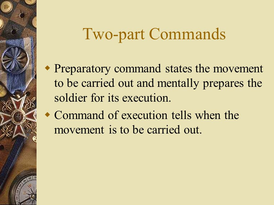 Two-part Commands  Preparatory command states the movement to be carried out and mentally prepares the soldier for its execution.  Command of execut