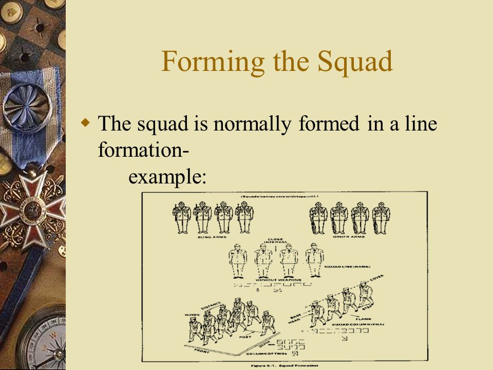 Forming the Squad  The squad is normally formed in a line formation- example: