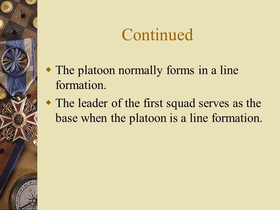  The platoon normally forms in a line formation.  The leader of the first squad serves as the base when the platoon is a line formation.