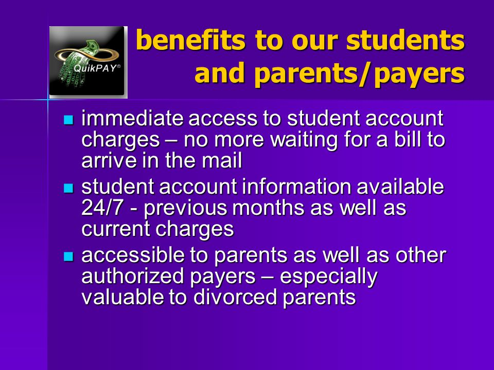 benefits to our students and parents/payers immediate access to student account charges – no more waiting for a bill to arrive in the mail immediate a