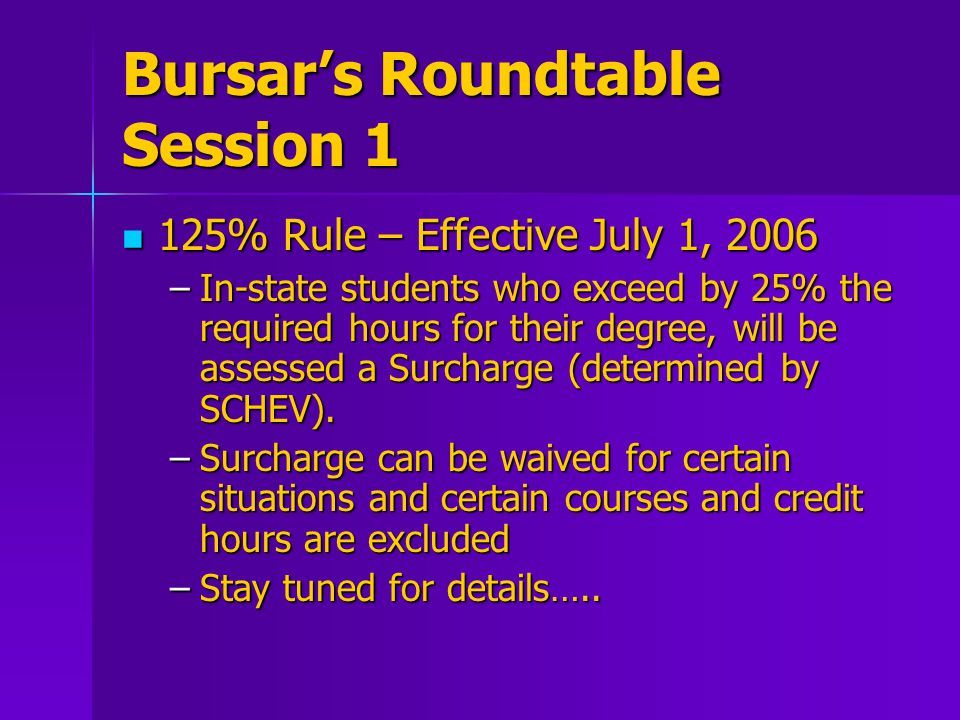 Bursar's Roundtable Session 1 125% Rule – Effective July 1, 2006 125% Rule – Effective July 1, 2006 –In-state students who exceed by 25% the required