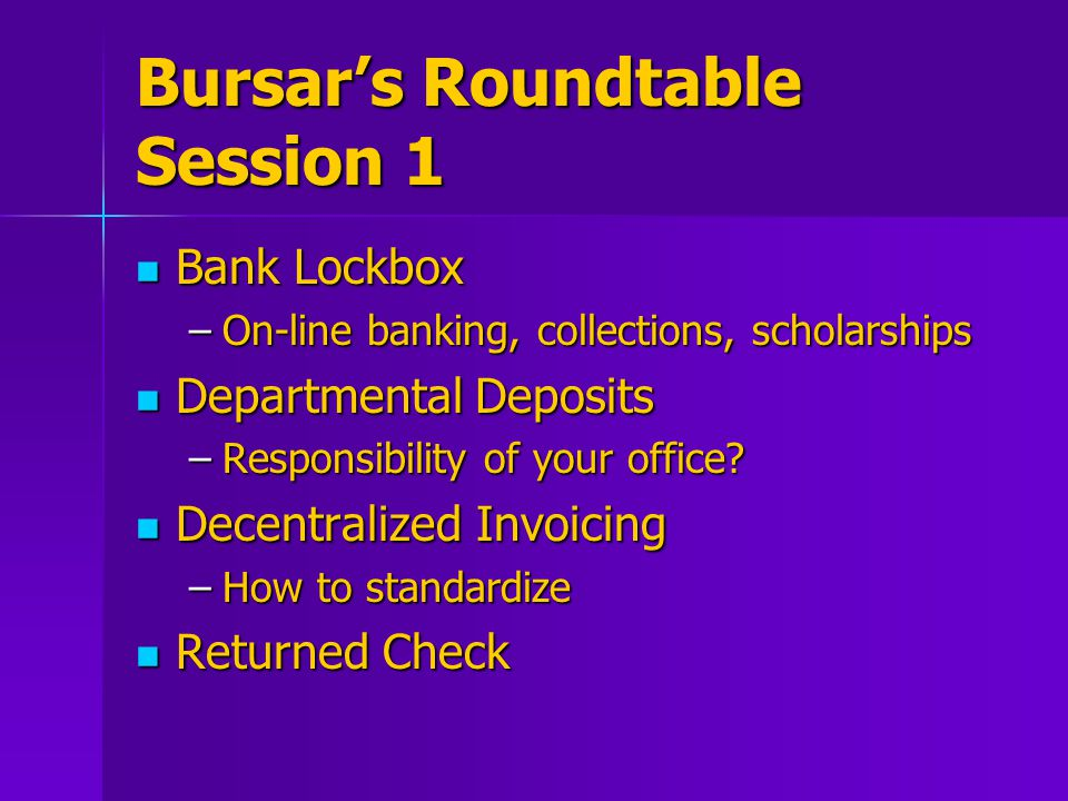Bursar's Roundtable Session 1 Bank Lockbox Bank Lockbox –On-line banking, collections, scholarships Departmental Deposits Departmental Deposits –Responsibility of your office.