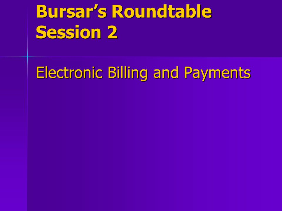 Bursar's Roundtable Session 2 Electronic Billing and Payments
