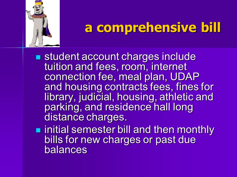 a comprehensive bill student account charges include tuition and fees, room, internet connection fee, meal plan, UDAP and housing contracts fees, fine