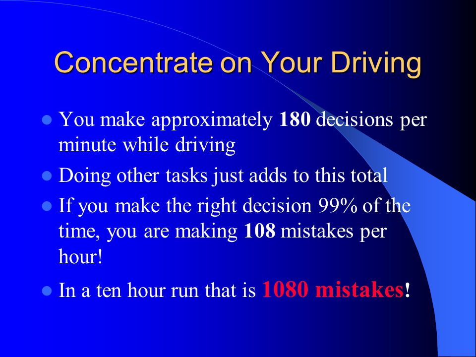 Concentrate on Your Driving You make approximately 180 decisions per minute while driving Doing other tasks just adds to this total If you make the ri