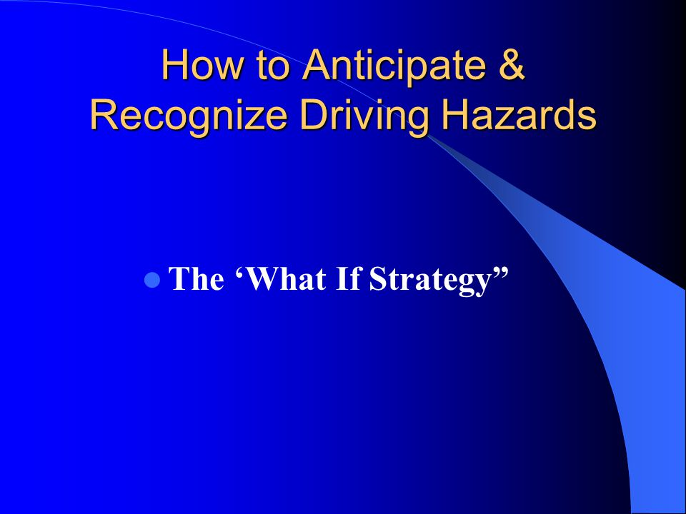 How to Anticipate & Recognize Driving Hazards The 'What If Strategy""