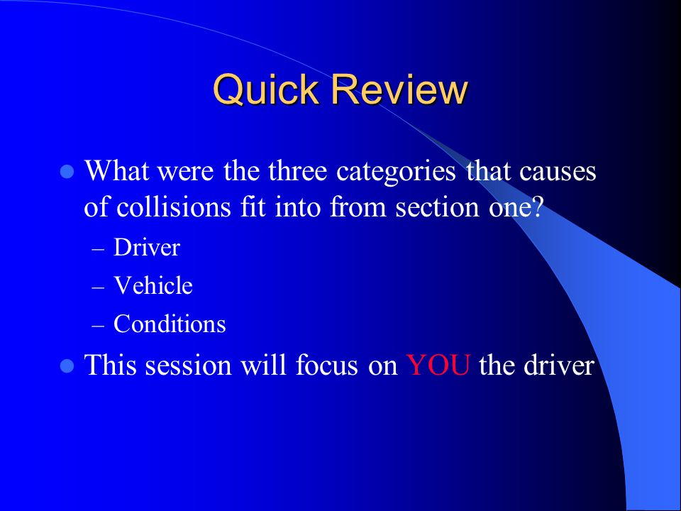 Quick Review What were the three categories that causes of collisions fit into from section one? – Driver – Vehicle – Conditions This session will foc